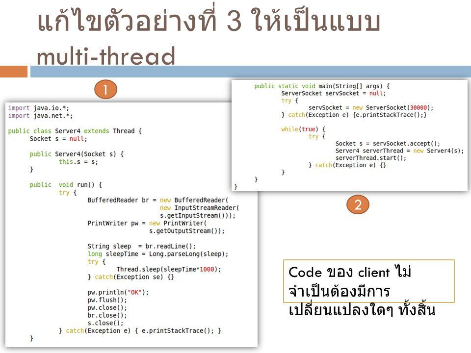 แก้ไขตัวอย่างที่ 3 ให้เป็นแบบ multi-thread 1 2 Code ของ client ไม่ จำเป็นต้องมีการ เปลี่ยนแปลงใดๆ ทั้งสิ้น