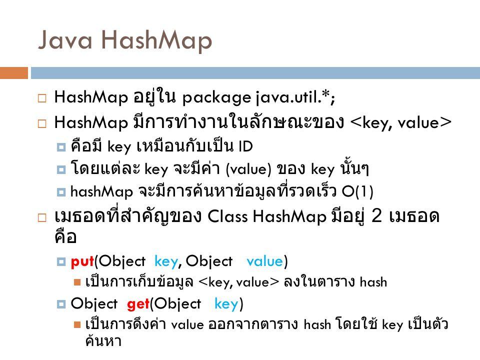 Java HashMap  HashMap อยู่ใน package java.util.*;  HashMap มีการทำงานในลักษณะของ  คือมี key เหมือนกับเป็น ID  โดยแต่ละ key จะมีค่า (value) ของ key
