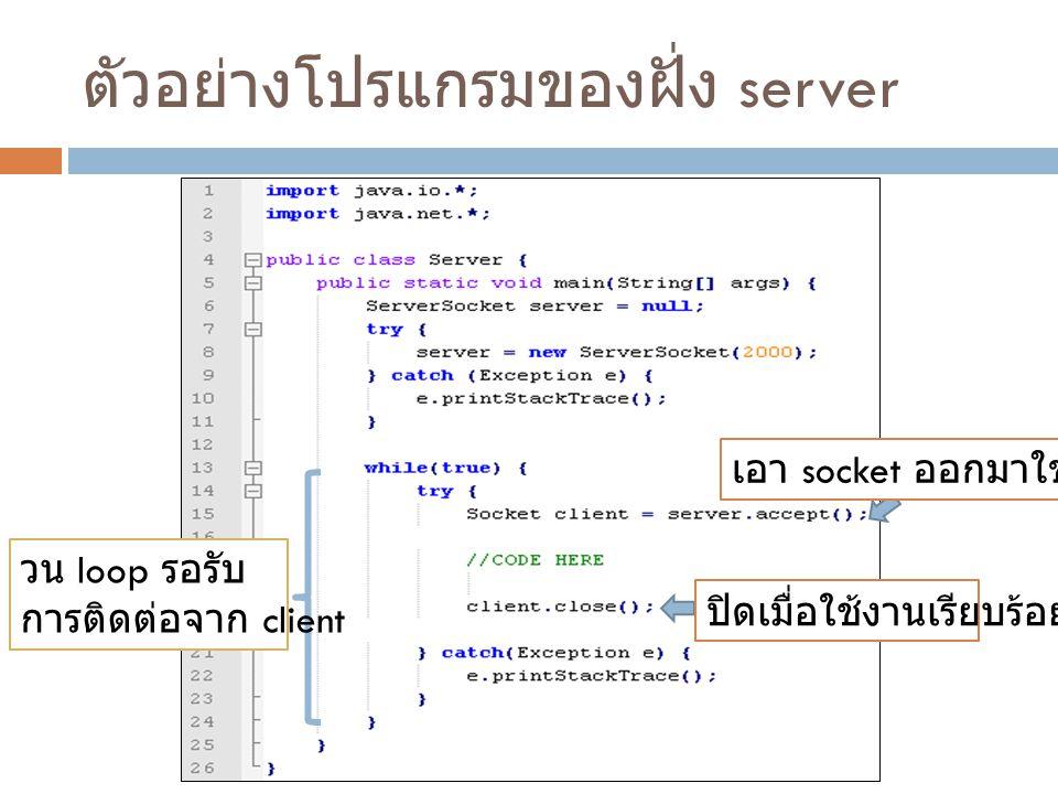 ตัวอย่างโปรแกรมของฝั่ง server วน loop รอรับ การติดต่อจาก client ปิดเมื่อใช้งานเรียบร้อย เอา socket ออกมาใช้งาน