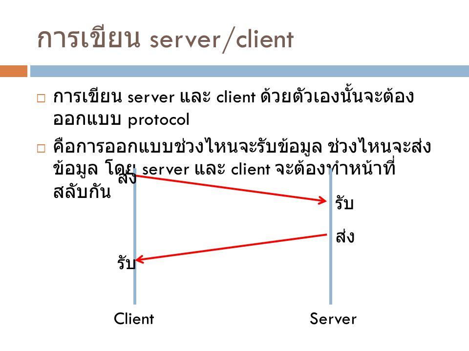 การเขียน server/client  การเขียน server และ client ด้วยตัวเองนั้นจะต้อง ออกแบบ protocol  คือการออกแบบช่วงไหนจะรับข้อมูล ช่วงไหนจะส่ง ข้อมูล โดย serv