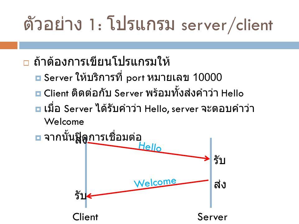 ตัวอย่าง 1: โปรแกรม server/client  ถ้าต้องการเขียนโปรแกรมให้  Server ให้บริการที่ port หมายเลข 10000  Client ติดต่อกับ Server พร้อมทั้งส่งคำว่า Hel