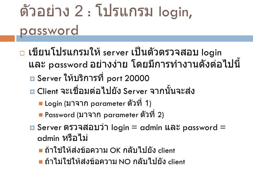 ตัวอย่าง 2 : โปรแกรม login, password  เขียนโปรแกรมให้ server เป็นตัวตรวจสอบ login และ password อย่างง่าย โดยมีการทำงานดังต่อไปนี้  Server ให้บริการท