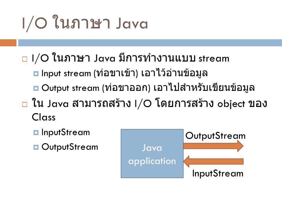 OutputStream  Class พื้นฐานสำหรับการส่งข้อมูลคือ java.io.OutputStream  ซึ่งมี method สำคัญที่ใช้งานคือ  public abstract void write(int b) throws IOException  public void write(byte[ ] data) throws IOException  public void write(byte[ ] data, int offset, int length) throws IOException  public void flush( ) throws IOException  public void close( ) throws IOException