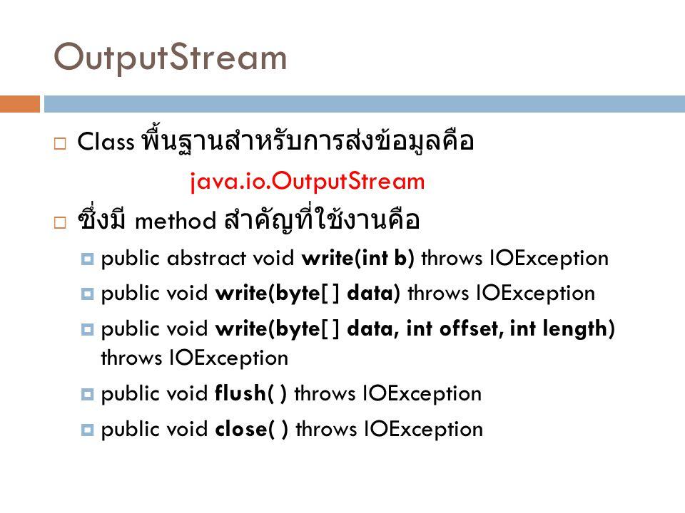 InputStream  Class พื้นฐานสำหรับการรับข้อมูลคือ java.io.InputStream  ซึ่งมี method สำคัญที่ใช้งานคือ  public abstract int read( ) throws IOException  public int read(byte[ ] input) throws IOException  public int read(byte[ ] input, int offset, int length) throws IOException  public long skip(long n) throws IOException  public void available( ) throws IOException  public void close( ) throws IOException