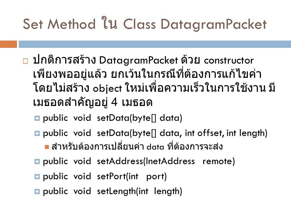 Set Method ใน Class DatagramPacket  ปกติการสร้าง DatagramPacket ด้วย constructor เพียงพออยู่แล้ว ยกเว้นในกรณีที่ต้องการแก้ไขค่า โดยไม่สร้าง object ใหม่เพื่อความเร็วในการใช้งาน มี เมธอดสำคัญอยู่ 4 เมธอด  public void setData(byte[] data)  public void setData(byte[] data, int offset, int length) สำหรับต้องการเปลี่ยนค่า data ที่ต้องการจะส่ง  public void setAddress(InetAddress remote)  public void setPort(int port)  public void setLength(int length)