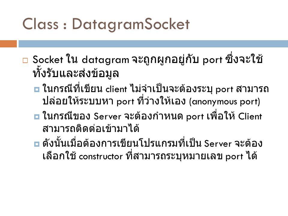 Class : DatagramSocket  Socket ใน datagram จะถูกผูกอยู่กับ port ซึ่งจะใช้ ทั้งรับและส่งข้อมูล  ในกรณีที่เขียน client ไม่จำเป็นจะต้องระบุ port สามารถ ปล่อยให้ระบบหา port ที่ว่างให้เอง (anonymous port)  ในกรณีของ Server จะต้องกำหนด port เพื่อให้ Client สามารถติดต่อเข้ามาได้  ดังนั้นเมื่อต้องการเขียนโปรแกรมที่เป็น Server จะต้อง เลือกใช้ constructor ที่สามารถระบุหมายเลข port ได้