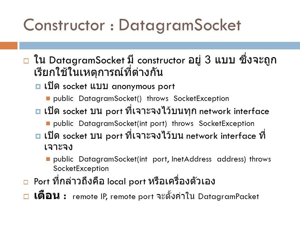 Constructor : DatagramSocket  ใน DatagramSocket มี constructor อยู่ 3 แบบ ซึ่งจะถูก เรียกใช้ในเหตุการณ์ที่ต่างกัน  เปิด socket แบบ anonymous port public DatagramSocket() throws SocketException  เปิด socket บน port ที่เจาะจงไว้บนทุก network interface public DatagramSocket(int port) throws SocketException  เปิด socket บน port ที่เจาะจงไว้บน network interface ที่ เจาะจง public DatagramSocket(int port, InetAddress address) throws SocketException  Port ที่กล่าวถึงคือ local port หรือเครื่องตัวเอง  เตือน : remote IP, remote port จะตั้งค่าใน DatagramPacket