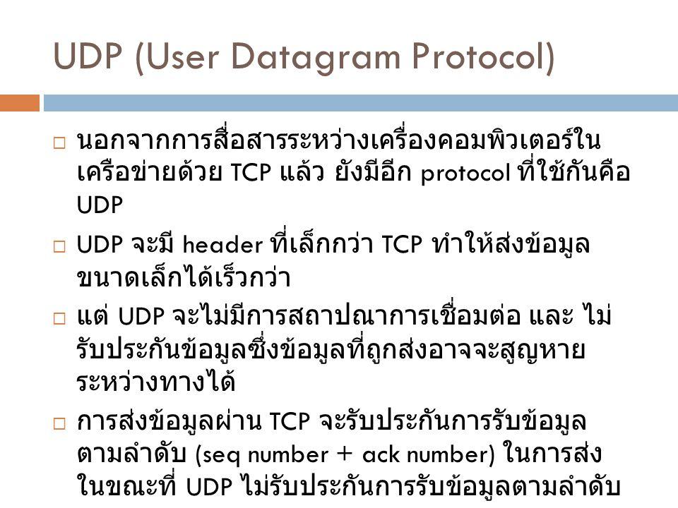 UDP (User Datagram Protocol)  นอกจากการสื่อสารระหว่างเครื่องคอมพิวเตอร์ใน เครือข่ายด้วย TCP แล้ว ยังมีอีก protocol ที่ใช้กันคือ UDP  UDP จะมี header ที่เล็กกว่า TCP ทำให้ส่งข้อมูล ขนาดเล็กได้เร็วกว่า  แต่ UDP จะไม่มีการสถาปณาการเชื่อมต่อ และ ไม่ รับประกันข้อมูลซึ่งข้อมูลที่ถูกส่งอาจจะสูญหาย ระหว่างทางได้  การส่งข้อมูลผ่าน TCP จะรับประกันการรับข้อมูล ตามลำดับ (seq number + ack number) ในการส่ง ในขณะที่ UDP ไม่รับประกันการรับข้อมูลตามลำดับ