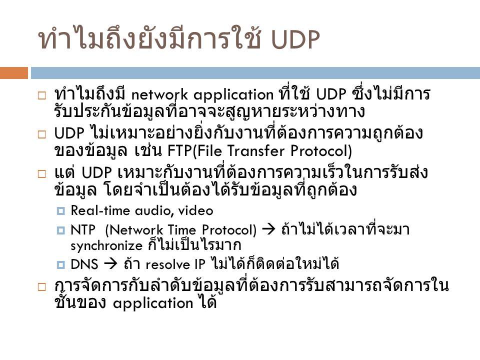 ทำไมถึงยังมีการใช้ UDP  ทำไมถึงมี network application ที่ใช้ UDP ซึ่งไม่มีการ รับประกันข้อมูลที่อาจจะสูญหายระหว่างทาง  UDP ไม่เหมาะอย่างยิ่งกับงานที่ต้องการความถูกต้อง ของข้อมูล เช่น FTP(File Transfer Protocol)  แต่ UDP เหมาะกับงานที่ต้องการความเร็วในการรับส่ง ข้อมูล โดยจำเป็นต้องได้รับข้อมูลที่ถูกต้อง  Real-time audio, video  NTP (Network Time Protocol)  ถ้าไม่ได้เวลาที่จะมา synchronize ก็ไม่เป็นไรมาก  DNS  ถ้า resolve IP ไม่ได้ก็ติดต่อใหม่ได้  การจัดการกับลำดับข้อมูลที่ต้องการรับสามารถจัดการใน ชั้นของ application ได้