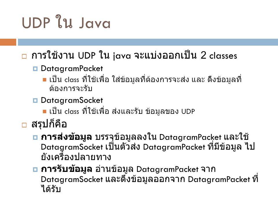 UDP ใน Java  การใช้งาน UDP ใน java จะแบ่งออกเป็น 2 classes  DatagramPacket เป็น class ที่ใช้เพื่อ ใส่ข้อมูลที่ต้องการจะส่ง และ ดึงข้อมูลที่ ต้องการจะรับ  DatagramSocket เป็น class ที่ใช้เพื่อ ส่งและรับ ข้อมูลของ UDP  สรุปก็คือ  การส่งข้อมูล บรรจุข้อมูลลงใน DatagramPacket และใช้ DatagramSocket เป็นตัวส่ง DatagramPacket ที่มีข้อมูล ไป ยังเครื่องปลายทาง  การรับข้อมูล อ่านข้อมูล DatagramPacket จาก DatagramSocket และดึงข้อมูลออกจาก DatagramPacket ที่ ได้รับ
