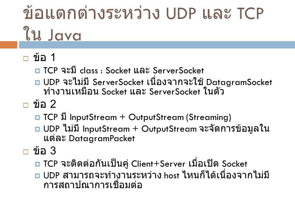 ข้อแตกต่างระหว่าง UDP และ TCP ใน Java  ข้อ 1  TCP จะมี class : Socket และ ServerSocket  UDP จะไม่มี ServerSocket เนื่องจากจะใช้ DatagramSocket ทำงานเหมือน Socket และ ServerSocket ในตัว  ข้อ 2  TCP มี InputStream + OutputStream (Streaming)  UDP ไม่มี InputStream + OutputStream จะจัดการข้อมูลใน แต่ละ DatagramPacket  ข้อ 3  TCP จะติดต่อกันเป็นคู่ Client+Server เมื่อเปิด Socket  UDP สามารถจะทำงานระหว่าง host ไหนก็ได้เนื่องจากไม่มี การสถาปณาการเชื่อมต่อ