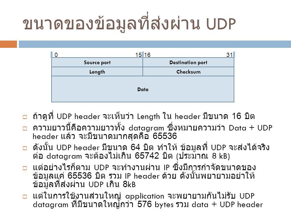 ขนาดของข้อมูลที่ส่งผ่าน UDP  ถ้าดูที่ UDP header จะเห็นว่า Length ใน header มีขนาด 16 บิต  ความยาวนี้คือความยาวทั้ง datagram ซึ่งหมายความว่า Data + UDP header แล้ว จะมีขนาดมากสุดคือ 65536  ดังนั้น UDP header มีขนาด 64 บิต ทำให้ ข้อมูลที่ UDP จะส่งได้จริง ต่อ datagram จะต้องไม่เกิน 65742 บิต ( ประมาณ 8 kB)  แต่อย่างไรก็ตาม UDP จะทำงานผ่าน IP ซึ่งมีการกำจัดขนาดของ ข้อมูลแค่ 65536 บิต รวม IP header ด้วย ดังนั้นพยายามอย่าให้ ข้อมูลที่ส่งผ่าน UDP เกิน 8kB  แต่ในการใช้งานส่วนใหญ่ application จะพยายามกันไม่รับ UDP datagram ที่มีขนาดใหญ่กว่า 576 bytes รวม data + UDP header Source portDestination port LengthChecksum Data 0151631