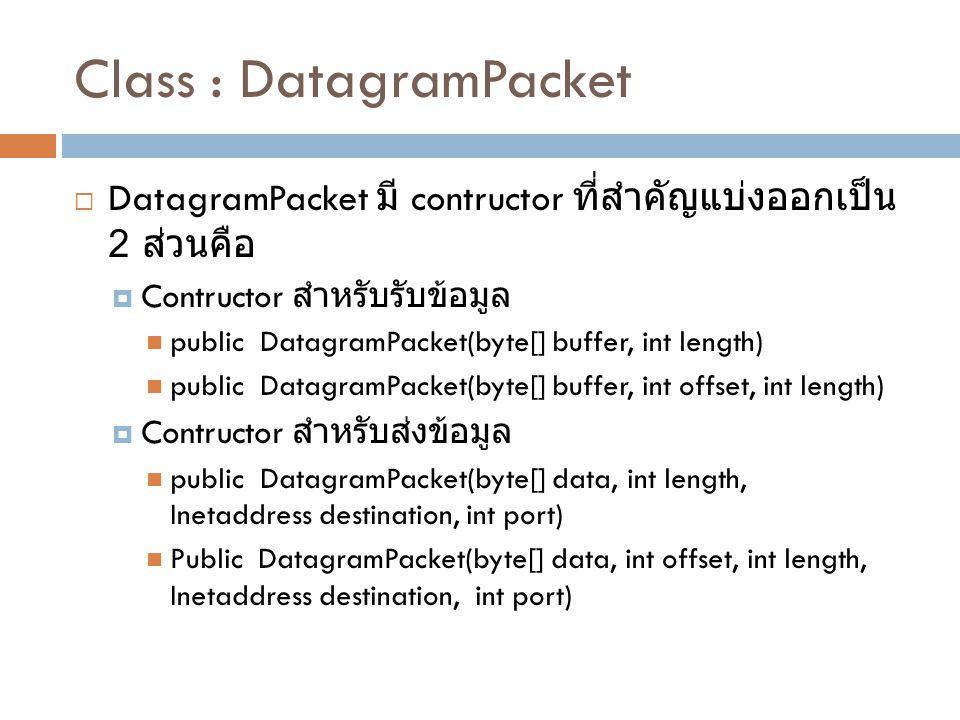 Class : DatagramPacket  DatagramPacket มี contructor ที่สำคัญแบ่งออกเป็น 2 ส่วนคือ  Contructor สำหรับรับข้อมูล public DatagramPacket(byte[] buffer, int length) public DatagramPacket(byte[] buffer, int offset, int length)  Contructor สำหรับส่งข้อมูล public DatagramPacket(byte[] data, int length, Inetaddress destination, int port) Public DatagramPacket(byte[] data, int offset, int length, Inetaddress destination, int port)