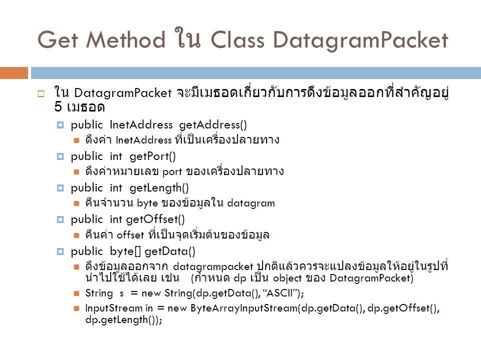 Get Method ใน Class DatagramPacket  ใน DatagramPacket จะมีเมธอดเกี่ยวกับการดึงข้อมูลออกที่สำคัญอยู่ 5 เมธอด  public InetAddress getAddress() ดึงค่า InetAddress ที่เป็นเครื่องปลายทาง  public int getPort() ดึงค่าหมายเลข port ของเครื่องปลายทาง  public int getLength() คืนจำนวน byte ของข้อมูลใน datagram  public int getOffset() คืนค่า offset ที่เป็นจุดเริ่มต้นของข้อมูล  public byte[] getData() ดึงข้อมูลออกจาก datagrampacket ปกติแล้วควรจะแปลงข้อมูลให้อยู่ในรูปที่ นำไปใช้ได้เลย เช่น ( กำหนด dp เป็น object ของ DatagramPacket) String s = new String(dp.getData(), ASCII ); InputStream in = new ByteArrayInputStream(dp.getData(), dp.getOffset(), dp.getLength());
