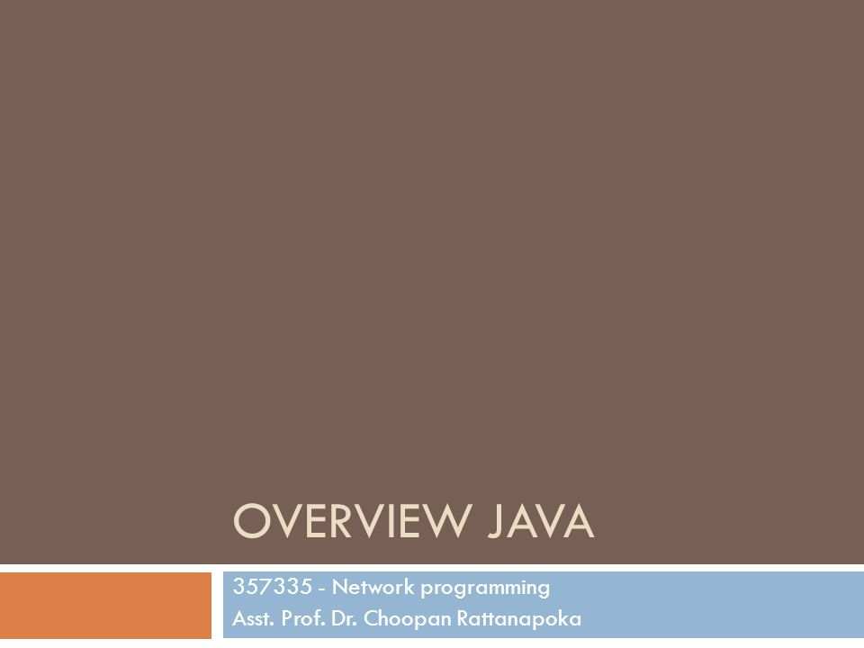 OVERVIEW JAVA 357335 - Network programming Asst. Prof. Dr. Choopan Rattanapoka