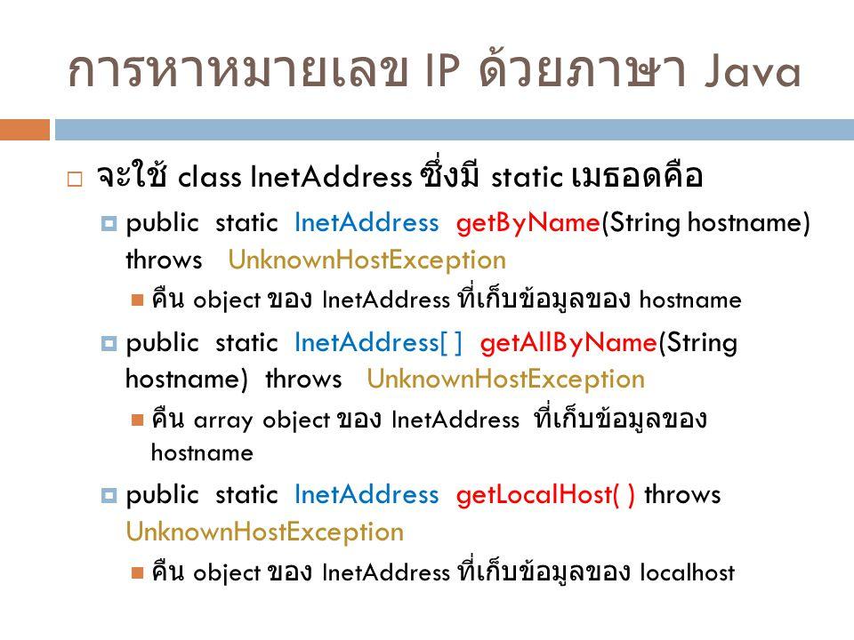 การหาหมายเลข IP ด้วยภาษา Java  จะใช้ class InetAddress ซึ่งมี static เมธอดคือ  public static InetAddress getByName(String hostname) throws UnknownHostException คืน object ของ InetAddress ที่เก็บข้อมูลของ hostname  public static InetAddress[ ] getAllByName(String hostname) throws UnknownHostException คืน array object ของ InetAddress ที่เก็บข้อมูลของ hostname  public static InetAddress getLocalHost( ) throws UnknownHostException คืน object ของ InetAddress ที่เก็บข้อมูลของ localhost