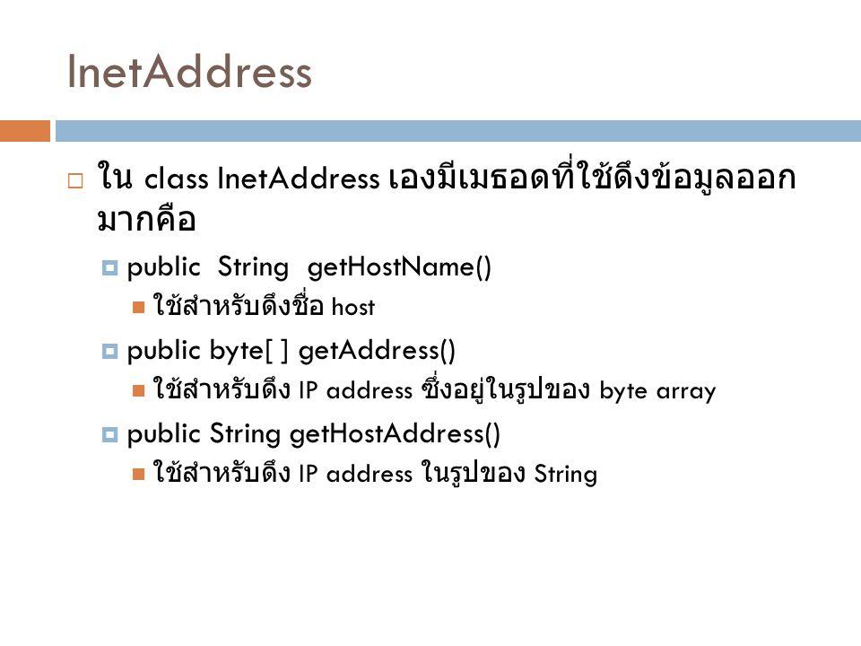 InetAddress  ใน class InetAddress เองมีเมธอดที่ใช้ดึงข้อมูลออก มากคือ  public String getHostName() ใช้สำหรับดึงชื่อ host  public byte[ ] getAddress() ใช้สำหรับดึง IP address ซึ่งอยู่ในรูปของ byte array  public String getHostAddress() ใช้สำหรับดึง IP address ในรูปของ String