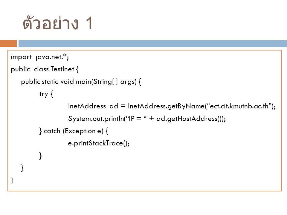 ตัวอย่าง 1 import java.net.*; public class TestInet { public static void main(String[ ] args) { try { InetAddress ad = InetAddress.getByName( ect.cit.kmutnb.ac.th ); System.out.println( IP = + ad.getHostAddress()); } catch (Exception e) { e.printStackTrace(); }