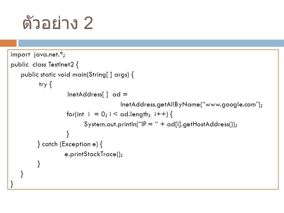 ตัวอย่าง 2 import java.net.*; public class TestInet2 { public static void main(String[ ] args) { try { InetAddress[ ] ad = InetAddress.getAllByName( www.google.com ); for(int i = 0; i < ad.length; i++) { System.out.println( IP = + ad[i].getHostAddress()); } } catch (Exception e) { e.printStackTrace(); }