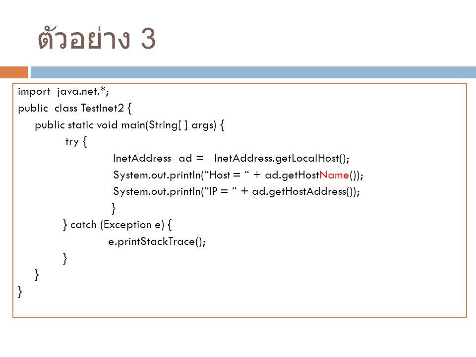 ตัวอย่าง 3 import java.net.*; public class TestInet2 { public static void main(String[ ] args) { try { InetAddress ad = InetAddress.getLocalHost(); System.out.println( Host = + ad.getHostName()); System.out.println( IP = + ad.getHostAddress()); } } catch (Exception e) { e.printStackTrace(); }