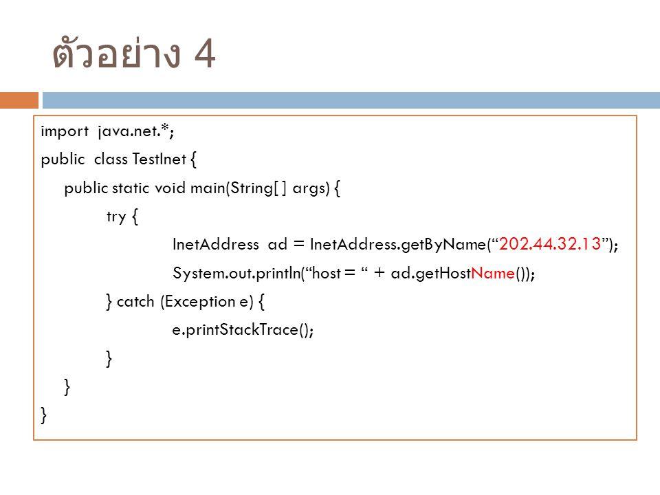 ตัวอย่าง 4 import java.net.*; public class TestInet { public static void main(String[ ] args) { try { InetAddress ad = InetAddress.getByName( 202.44.32.13 ); System.out.println( host = + ad.getHostName()); } catch (Exception e) { e.printStackTrace(); }