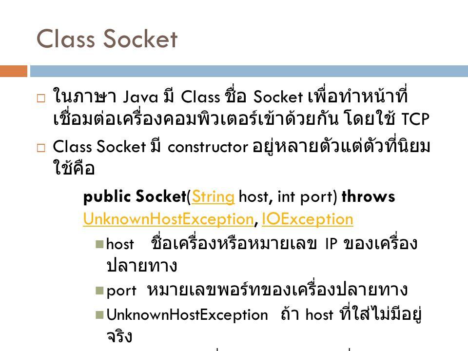 Class Socket  ในภาษา Java มี Class ชื่อ Socket เพื่อทำหน้าที่ เชื่อมต่อเครื่องคอมพิวเตอร์เข้าด้วยกัน โดยใช้ TCP  Class Socket มี constructor อยู่หลายตัวแต่ตัวที่นิยม ใช้คือ public Socket(String host, int port) throws UnknownHostException, IOExceptionString UnknownHostExceptionIOException host ชื่อเครื่องหรือหมายเลข IP ของเครื่อง ปลายทาง port หมายเลขพอร์ทของเครื่องปลายทาง UnknownHostException ถ้า host ที่ใส่ไม่มีอยู่ จริง IOException เมื่อมีปัญหาในการเชื่อมต่อ