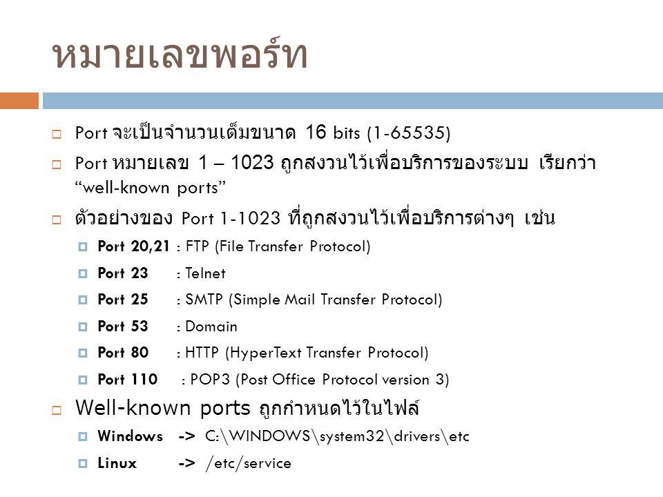 หมายเลขพอร์ท  Port จะเป็นจำนวนเต็มขนาด 16 bits (1-65535)  Port หมายเลข 1 – 1023 ถูกสงวนไว้เพื่อบริการของระบบ เรียกว่า well-known ports  ตัวอย่างของ Port 1-1023 ที่ถูกสงวนไว้เพื่อบริการต่างๆ เช่น  Port 20,21 : FTP (File Transfer Protocol)  Port 23 : Telnet  Port 25 : SMTP (Simple Mail Transfer Protocol)  Port 53 : Domain  Port 80 : HTTP (HyperText Transfer Protocol)  Port 110 : POP3 (Post Office Protocol version 3)  Well-known ports ถูกกำหนดไว้ในไฟล์  Windows -> C:\WINDOWS\system32\drivers\etc  Linux -> /etc/service