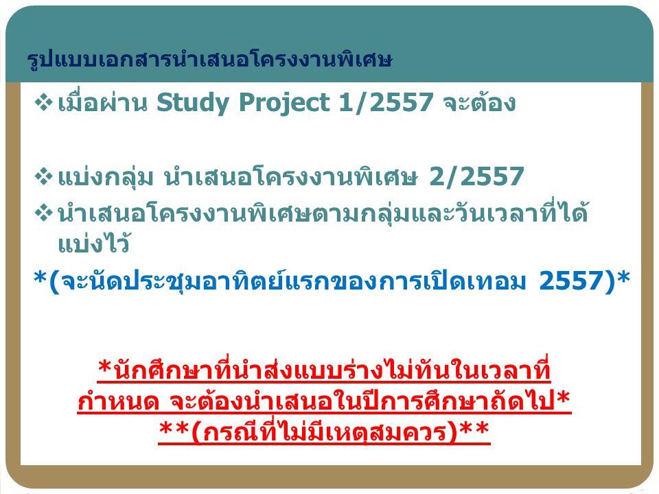  เมื่อผ่าน Study Project 1/2557 จะต้อง  แบ่งกลุ่ม นำเสนอโครงงานพิเศษ 2/2557  นำเสนอโครงงานพิเศษตามกลุ่มและวันเวลาที่ได้ แบ่งไว้ *(จะนัดประชุมอาทิตย