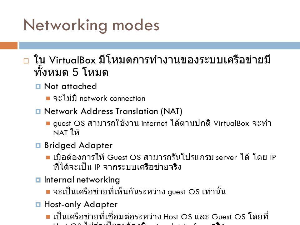 Networking modes  ใน VirtualBox มีโหมดการทำงานของระบบเครือข่ายมี ทั้งหมด 5 โหมด  Not attached จะไม่มี network connection  Network Address Translati
