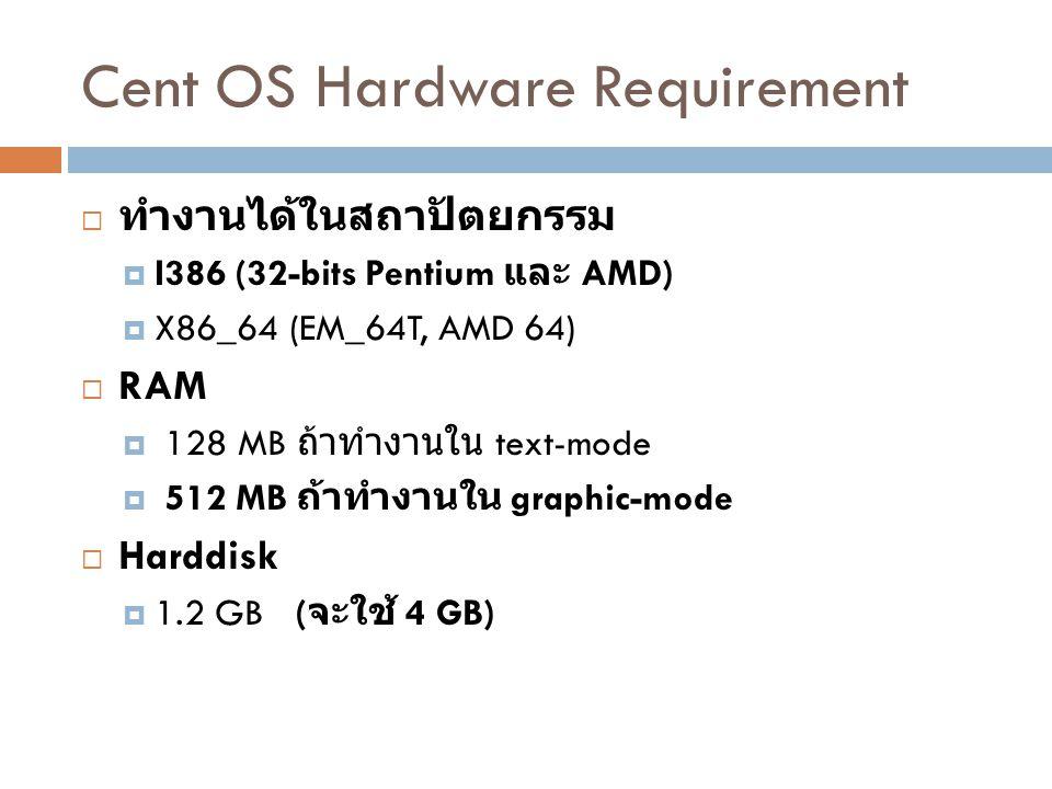 Cent OS Hardware Requirement  ทำงานได้ในสถาปัตยกรรม  I386 (32-bits Pentium และ AMD)  X86_64 (EM_64T, AMD 64)  RAM  128 MB ถ้าทำงานใน text-mode 