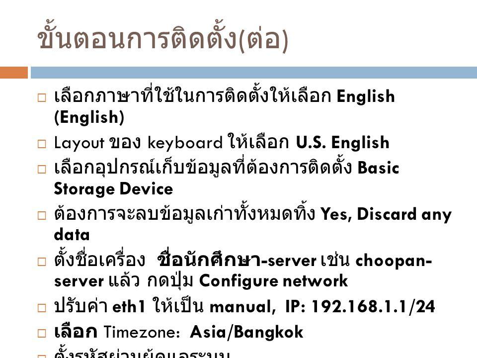 ขั้นตอนการติดตั้ง ( ต่อ )  เลือกภาษาที่ใช้ในการติดตั้งให้เลือก English (English)  Layout ของ keyboard ให้เลือก U.S. English  เลือกอุปกรณ์เก็บข้อมูล
