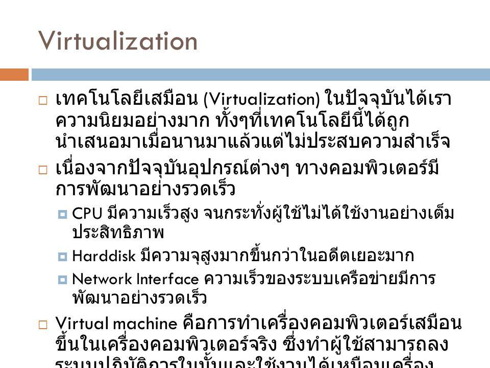 Virtualization  เทคโนโลยีเสมือน (Virtualization) ในปัจจุบันได้เรา ความนิยมอย่างมาก ทั้งๆที่เทคโนโลยีนี้ได้ถูก นำเสนอมาเมื่อนานมาแล้วแต่ไม่ประสบความสำเร็จ  เนื่องจากปัจจุบันอุปกรณ์ต่างๆ ทางคอมพิวเตอร์มี การพัฒนาอย่างรวดเร็ว  CPU มีความเร็วสูง จนกระทั่งผู้ใช้ไม่ได้ใช้งานอย่างเต็ม ประสิทธิภาพ  Harddisk มีความจุสูงมากขึ้นกว่าในอดีตเยอะมาก  Network Interface ความเร็วของระบบเครือข่ายมีการ พัฒนาอย่างรวดเร็ว  Virtual machine คือการทำเครื่องคอมพิวเตอร์เสมือน ขึ้นในเครื่องคอมพิวเตอร์จริง ซึ่งทำผู้ใช้สามารถลง ระบบปฎิบัติการในนั้นและใช้งานได้เหมือนเครื่อง คอมพิวเตอร์ทั่วไป