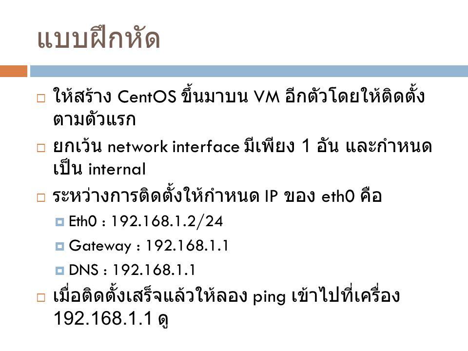 แบบฝึกหัด  ให้สร้าง CentOS ขึ้นมาบน VM อีกตัวโดยให้ติดตั้ง ตามตัวแรก  ยกเว้น network interface มีเพียง 1 อัน และกำหนด เป็น internal  ระหว่างการติดตั้งให้กำหนด IP ของ eth0 คือ  Eth0 : 192.168.1.2/24  Gateway : 192.168.1.1  DNS : 192.168.1.1  เมื่อติดตั้งเสร็จแล้วให้ลอง ping เข้าไปที่เครื่อง 192.168.1.1 ดู