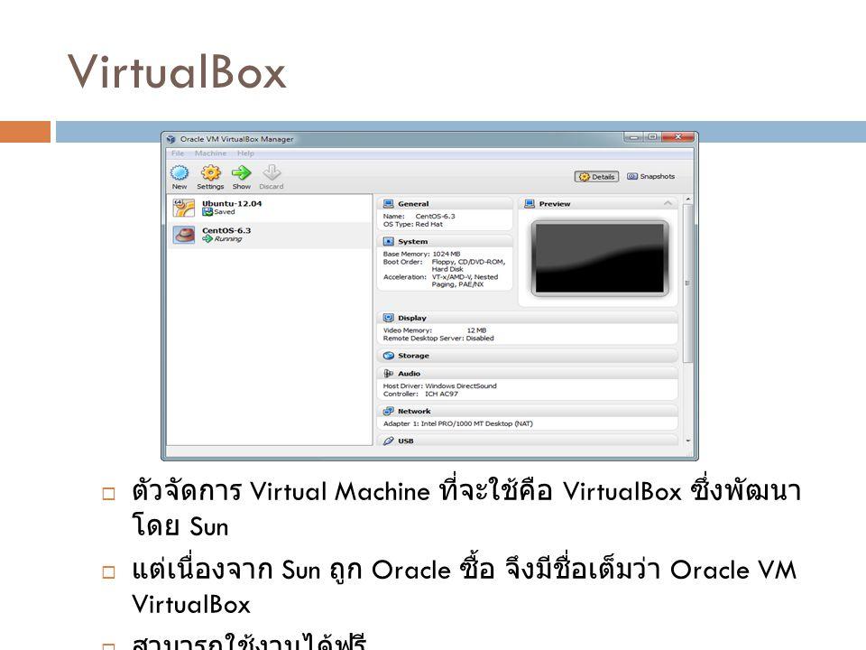 VirtualBox  ตัวจัดการ Virtual Machine ที่จะใช้คือ VirtualBox ซึ่งพัฒนา โดย Sun  แต่เนื่องจาก Sun ถูก Oracle ซื้อ จึงมีชื่อเต็มว่า Oracle VM VirtualB