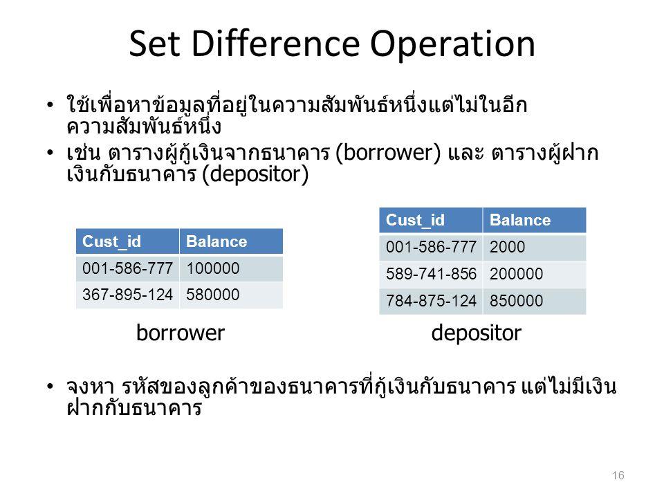 Set Difference Operation ใช้เพื่อหาข้อมูลที่อยู่ในความสัมพันธ์หนึ่งแต่ไม่ในอีก ความสัมพันธ์หนึ่ง เช่น ตารางผู้กู้เงินจากธนาคาร (borrower) และ ตารางผู้