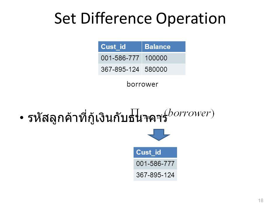 Set Difference Operation borrower รหัสลูกค้าที่กู้เงินกับธนาคาร Cust_idBalance 001-586-777100000 367-895-124580000 Cust_id 001-586-777 367-895-124 18