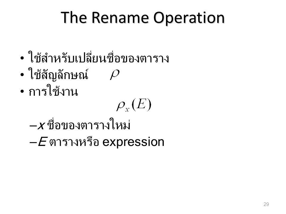 The Rename Operation ใช้สำหรับเปลี่ยนชื่อของตาราง ใช้สัญลักษณ์ การใช้งาน – x ชื่อของตารางใหม่ – E ตารางหรือ expression 29