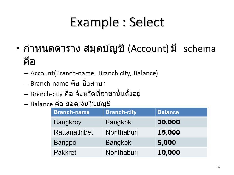 Example : Select กำหนดตาราง สมุดบัญชี (Account) มี schema คือ – Account(Branch-name, Branch,city, Balance) – Branch-name คือ ชื่อสาขา – Branch-city คื