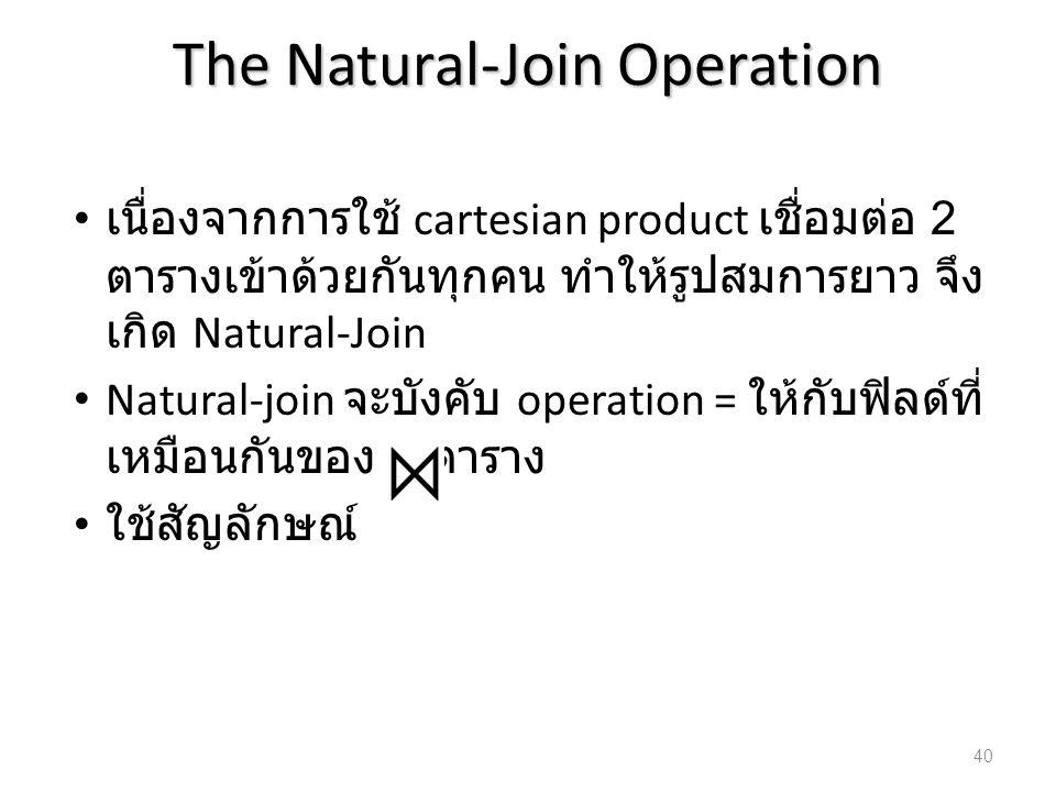 The Natural-Join Operation เนื่องจากการใช้ cartesian product เชื่อมต่อ 2 ตารางเข้าด้วยกันทุกคน ทำให้รูปสมการยาว จึง เกิด Natural-Join Natural-join จะบ