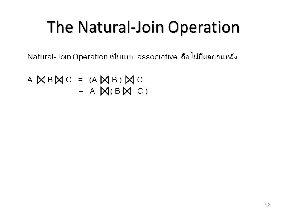 The Natural-Join Operation Natural-Join Operation เป็นแบบ associative คือไม่มีผลก่อนหลัง A B C = (A B ) C = A ( B C ) 42