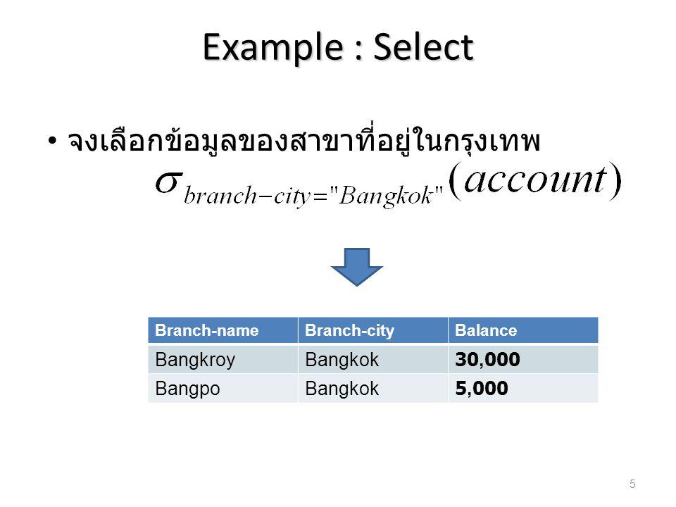 Example : Select จงเลือกข้อมูล ที่เงินในบัญชีมากกว่า 12,000 Branch-nameBranch-cityBalance BangkroyBangkok30,000 RattanathibetNonthaburi15,000 6