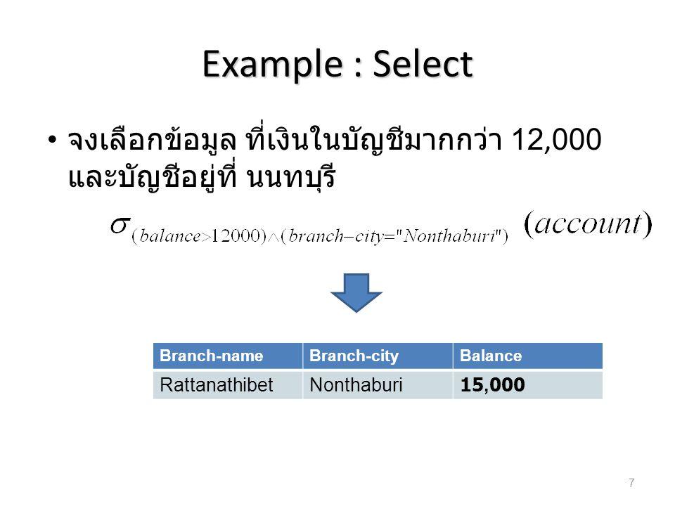 Example : Select จงเลือกข้อมูล ที่เงินในบัญชีมากกว่า 12,000 และบัญชีอยู่ที่ นนทบุรี Branch-nameBranch-cityBalance RattanathibetNonthaburi15,000 7