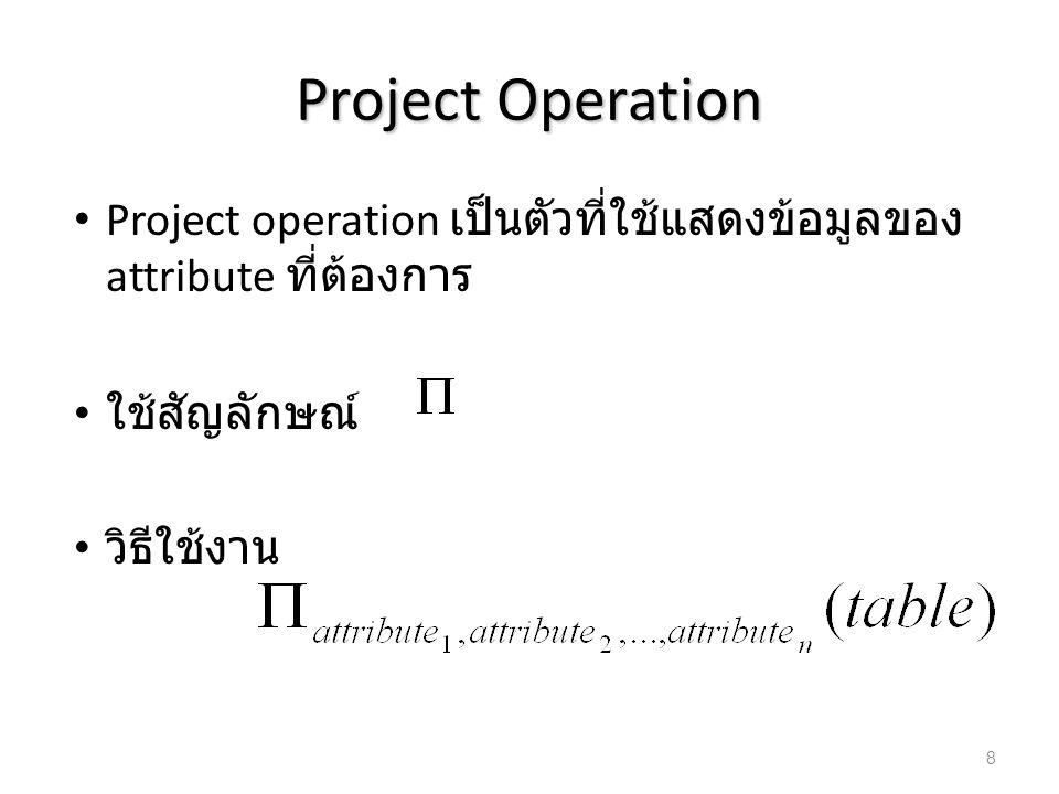 Example : Project กำหนดตาราง สมุดบัญชี (Account) มี schema คือ – Account(Branch-name, Branch,city, Balance) – Branch-name คือ ชื่อสาขา – Branch-city คือ จังหวัดที่สาขานั้นตั้งอยู่ – Balance คือ ยอดเงินในบัญชี Branch-nameBranch-cityBalance BangrukBangkok30,000 RattanathibetNonthaburi15,000 BangpoBangkok5,000 PakkretNonthaburi10,000 9
