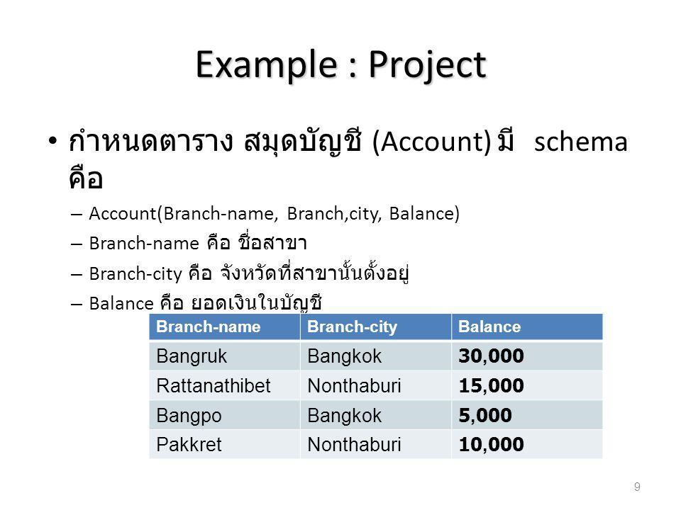 Example : Project กำหนดตาราง สมุดบัญชี (Account) มี schema คือ – Account(Branch-name, Branch,city, Balance) – Branch-name คือ ชื่อสาขา – Branch-city ค