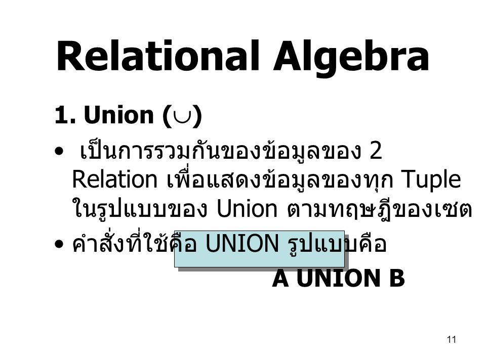 11 Relational Algebra 1. Union (  ) เป็นการรวมกันของข้อมูลของ 2 Relation เพื่อแสดงข้อมูลของทุก Tuple ในรูปแบบของ Union ตามทฤษฎีของเซต คำสั่งที่ใช้คือ
