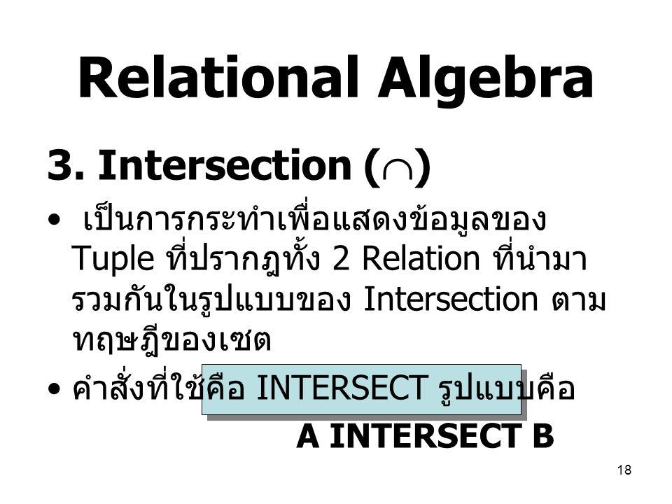 18 Relational Algebra 3. Intersection (  ) เป็นการกระทำเพื่อแสดงข้อมูลของ Tuple ที่ปรากฎทั้ง 2 Relation ที่นำมา รวมกันในรูปแบบของ Intersection ตาม ทฤ