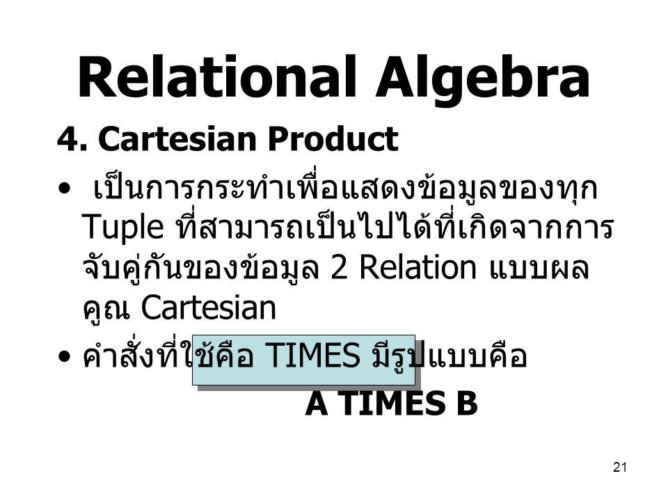 21 Relational Algebra 4. Cartesian Product เป็นการกระทำเพื่อแสดงข้อมูลของทุก Tuple ที่สามารถเป็นไปได้ที่เกิดจากการ จับคู่กันของข้อมูล 2 Relation แบบผล