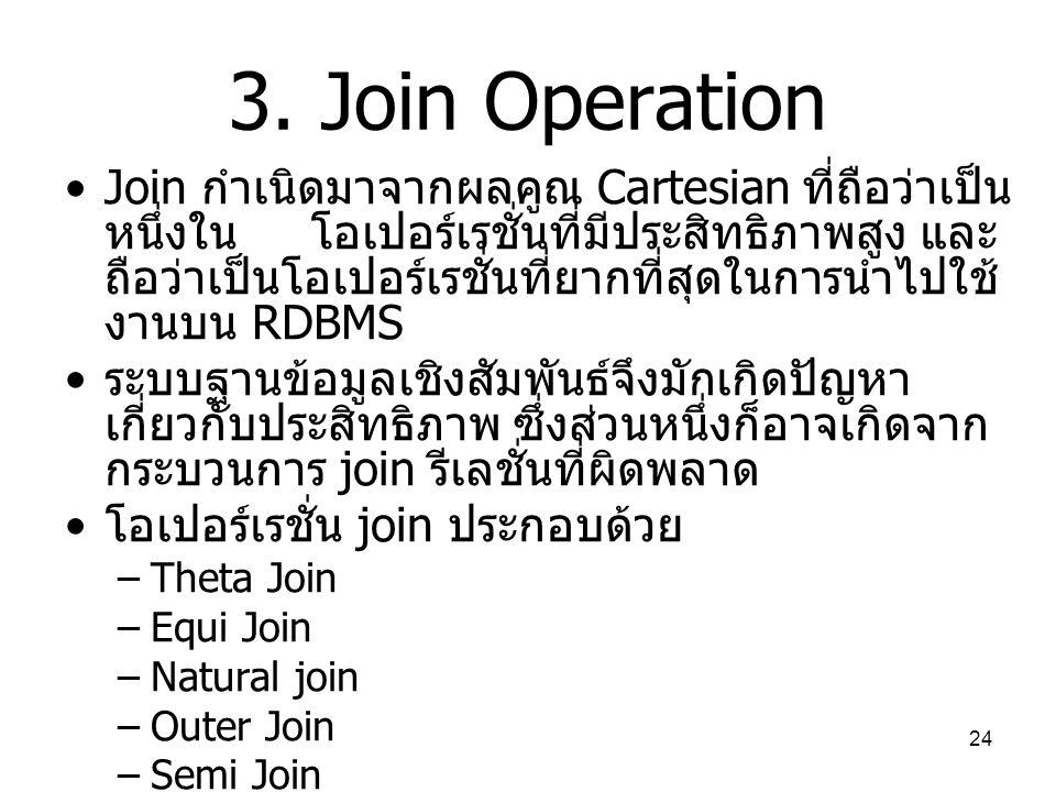 24 3. Join Operation Join กำเนิดมาจากผลคูณ Cartesian ที่ถือว่าเป็น หนึ่งใน โอเปอร์เรชั่นที่มีประสิทธิภาพสูง และ ถือว่าเป็นโอเปอร์เรชั่นที่ยากที่สุดในก