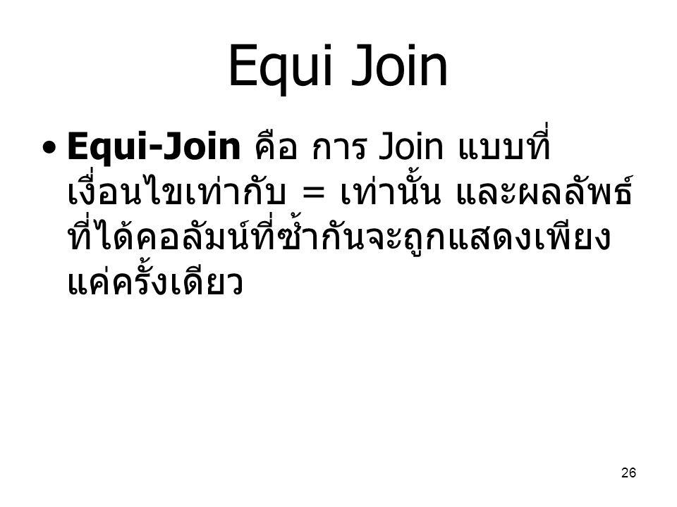26 Equi Join Equi-Join คือ การ Join แบบที่ เงื่อนไขเท่ากับ = เท่านั้น และผลลัพธ์ ที่ได้คอลัมน์ที่ซ้ำกันจะถูกแสดงเพียง แค่ครั้งเดียว