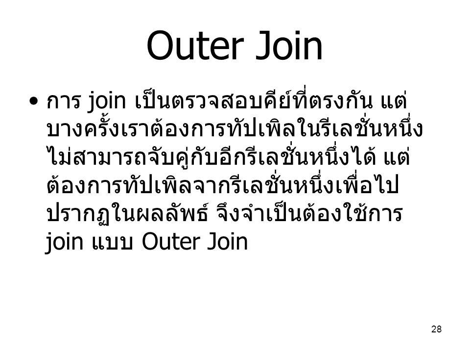 28 Outer Join การ join เป็นตรวจสอบคีย์ที่ตรงกัน แต่ บางครั้งเราต้องการทัปเพิลในรีเลชั่นหนึ่ง ไม่สามารถจับคู่กับอีกรีเลชั่นหนึ่งได้ แต่ ต้องการทัปเพิลจ